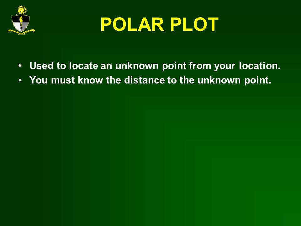 POLAR PLOT Used to locate an unknown point from your location.