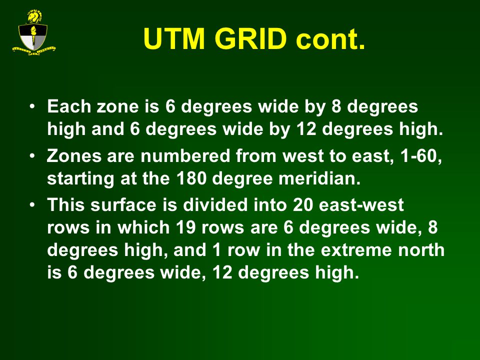 UTM GRID cont. Each zone is 6 degrees wide by 8 degrees high and 6 degrees wide by 12 degrees high.