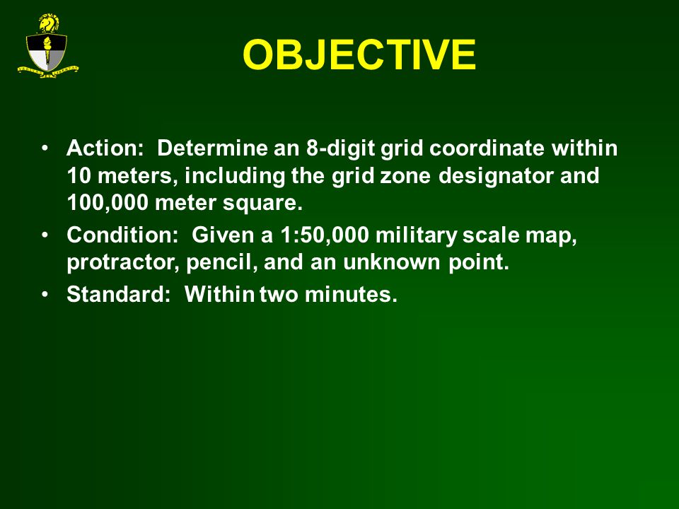 OBJECTIVE Action: Determine an 8-digit grid coordinate within 10 meters, including the grid zone designator and 100,000 meter square.