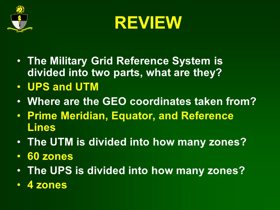 REVIEW The Military Grid Reference System is divided into two parts, what are they UPS and UTM. Where are the GEO coordinates taken from