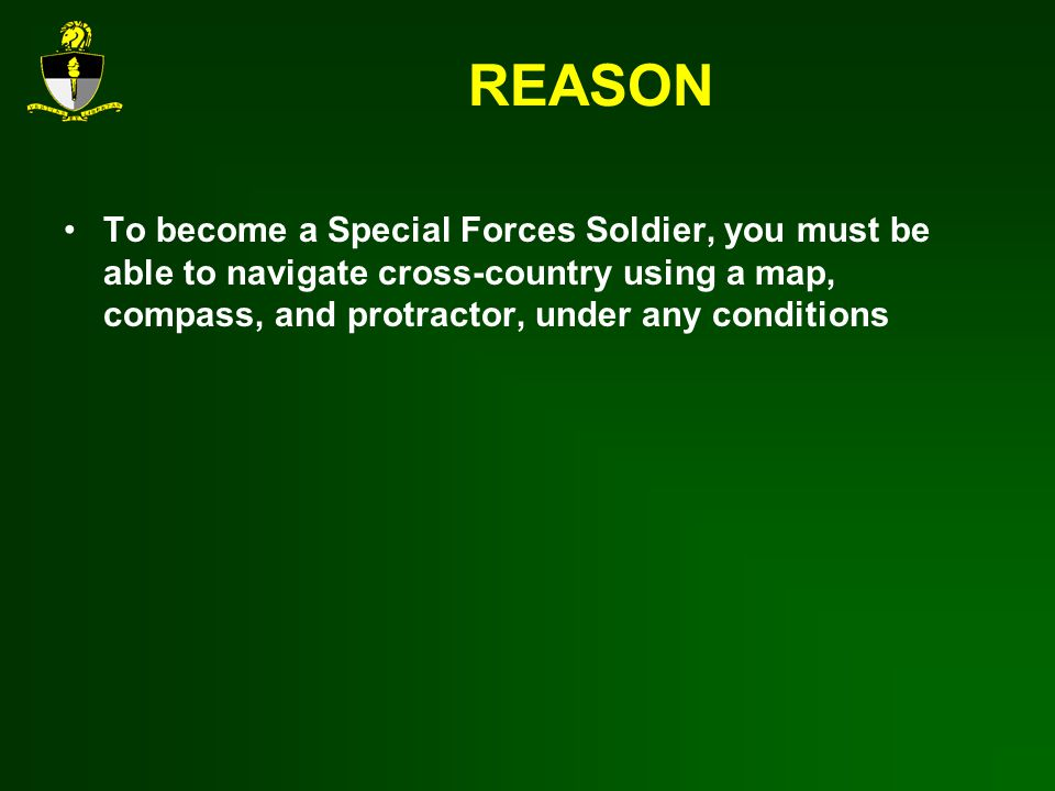 REASON To become a Special Forces Soldier, you must be able to navigate cross-country using a map, compass, and protractor, under any conditions.