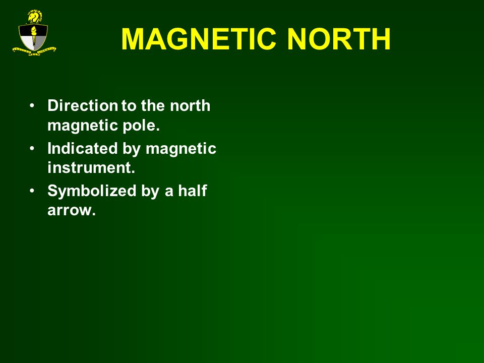 MAGNETIC NORTH Direction to the north magnetic pole.