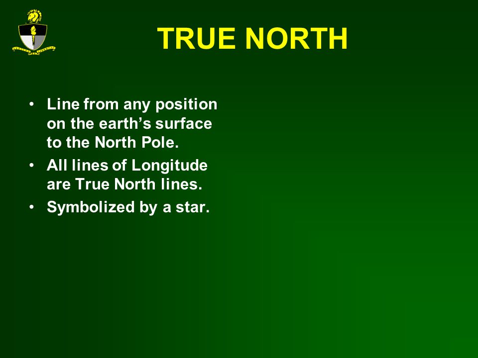 TRUE NORTH Line from any position on the earth's surface to the North Pole. All lines of Longitude are True North lines.
