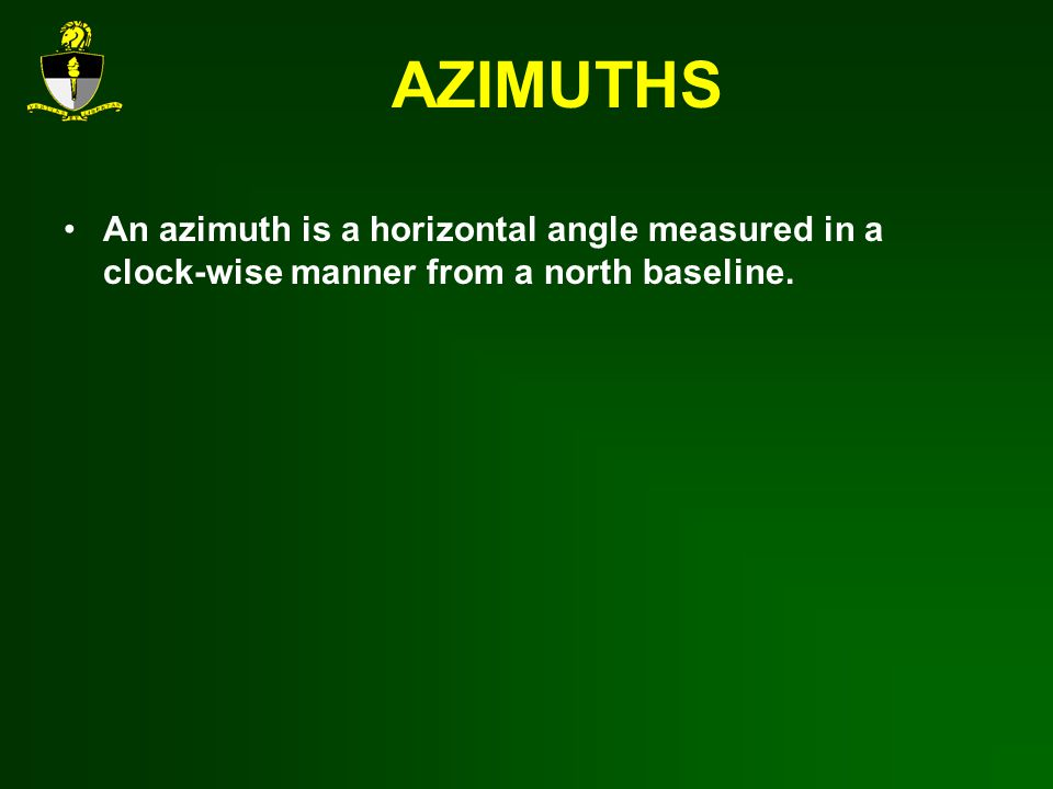 AZIMUTHS An azimuth is a horizontal angle measured in a clock-wise manner from a north baseline.