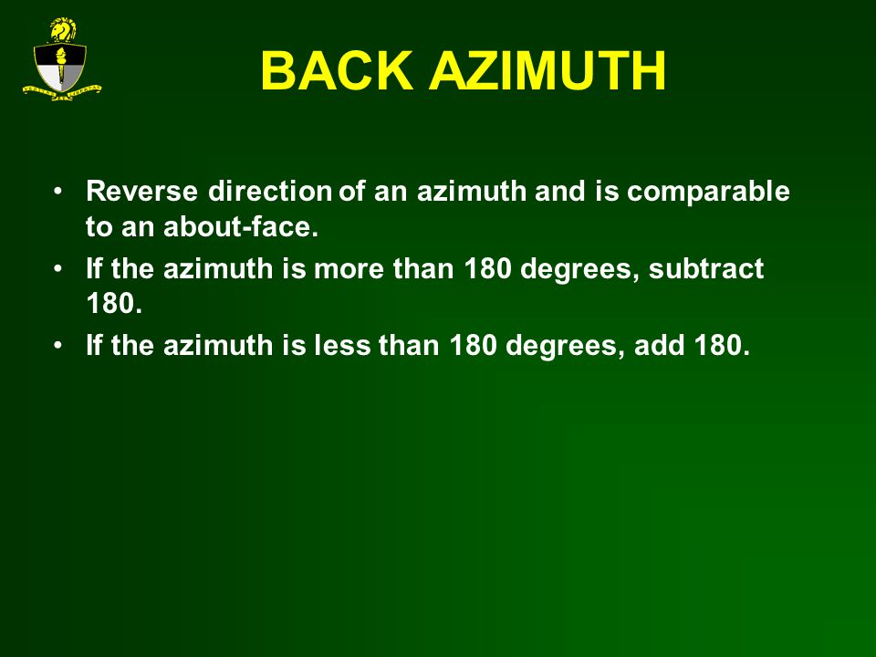 BACK AZIMUTH Reverse direction of an azimuth and is comparable to an about-face. If the azimuth is more than 180 degrees, subtract 180.