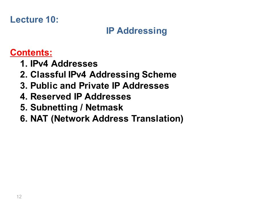 Lecture 10: IP Addressing. Contents: 1. IPv4 Addresses. 2. Classful IPv4 Addressing Scheme. 3. Public and Private IP Addresses.