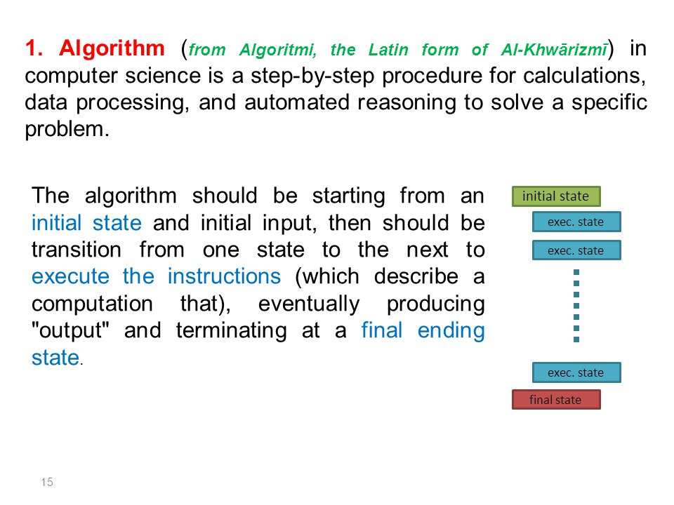 1. Algorithm (from Algoritmi, the Latin form of Al-Khwārizmī) in computer science is a step-by-step procedure for calculations, data processing, and automated reasoning to solve a specific problem.
