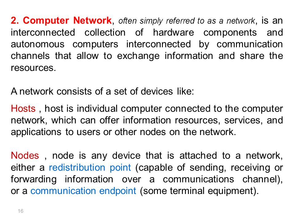 2. Computer Network, often simply referred to as a network, is an interconnected collection of hardware components and autonomous computers interconnected by communication channels that allow to exchange information and share the resources.
