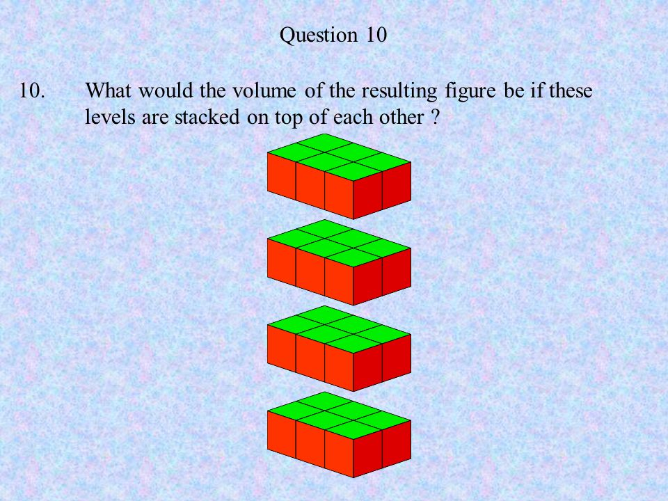Question 10 10. What would the volume of the resulting figure be if these levels are stacked on top of each other
