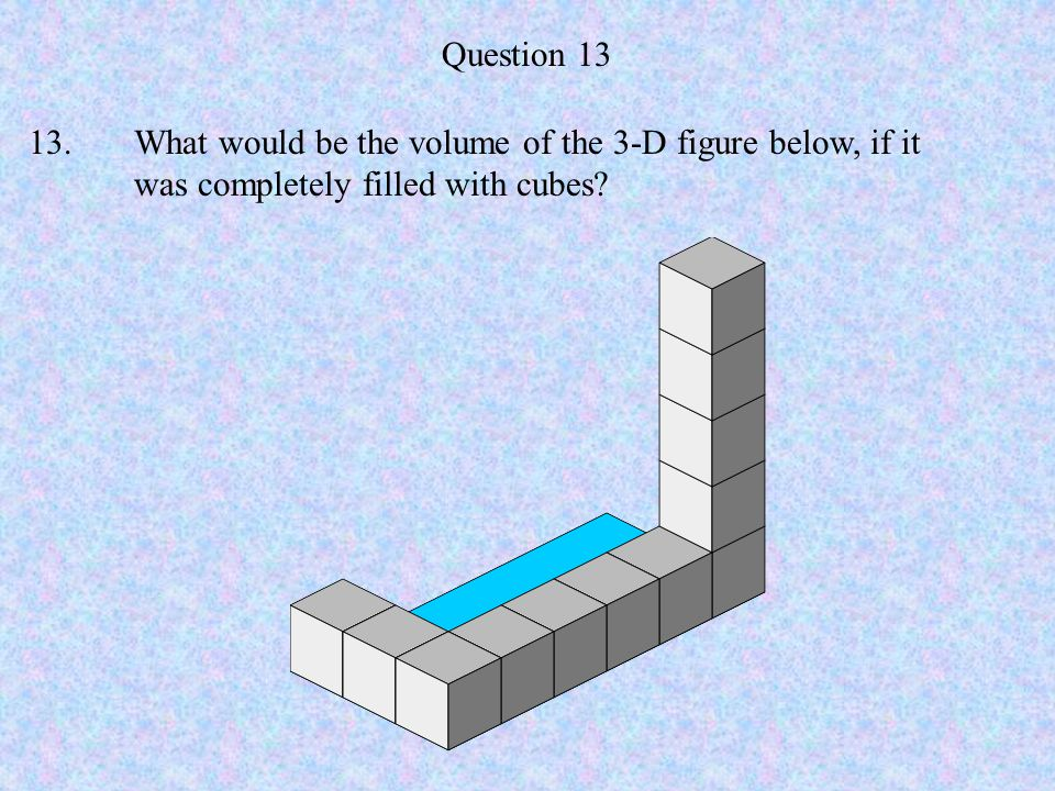 Question 13 13. What would be the volume of the 3-D figure below, if it was completely filled with cubes
