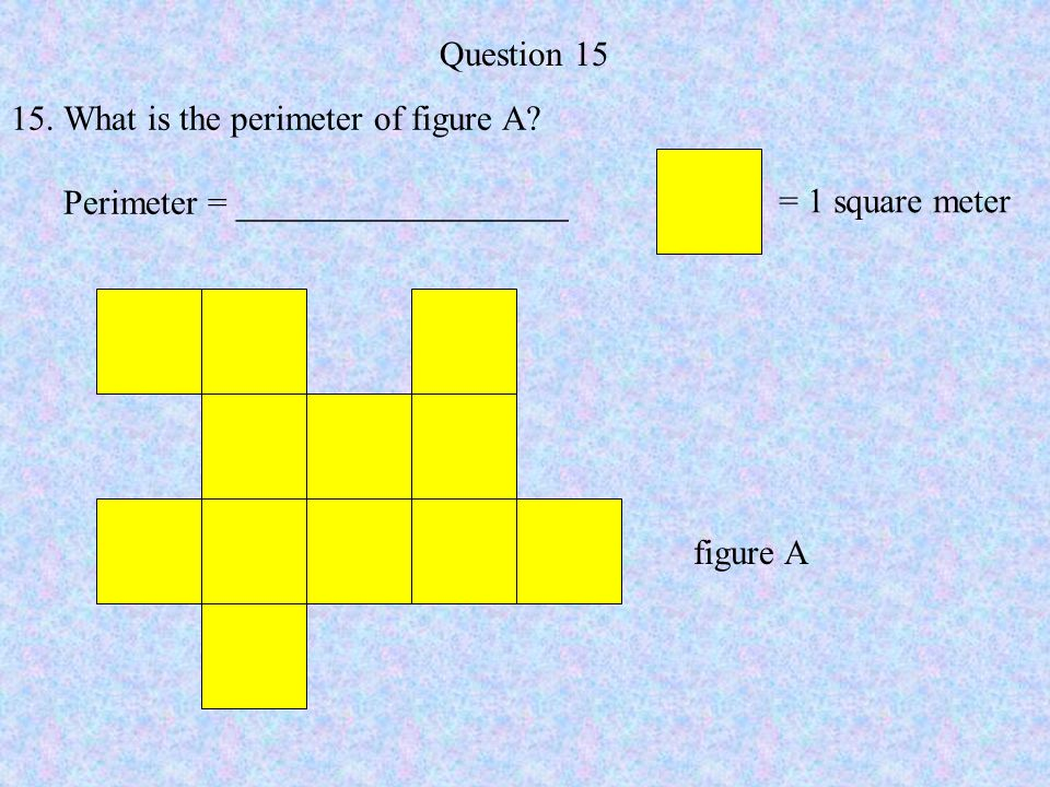 Question 15 What is the perimeter of figure A Perimeter = ___________________. = 1 square meter.