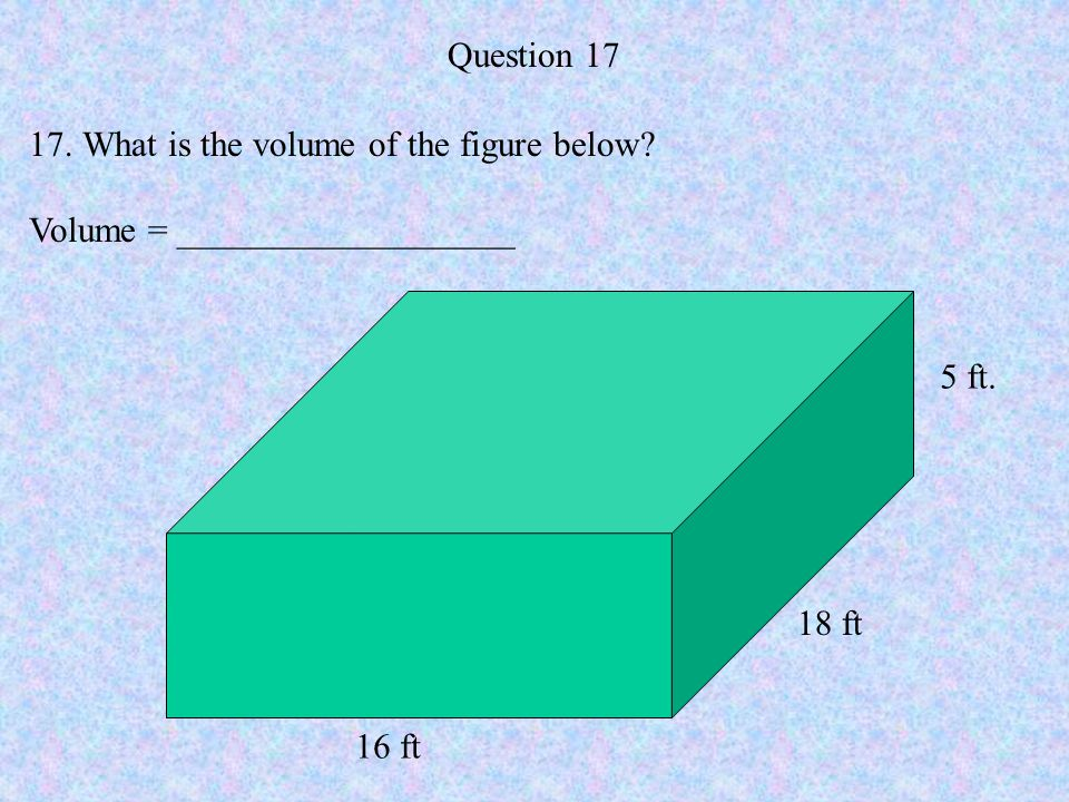 Question 17 What is the volume of the figure below Volume = ___________________ 5 ft. 18 ft 16 ft
