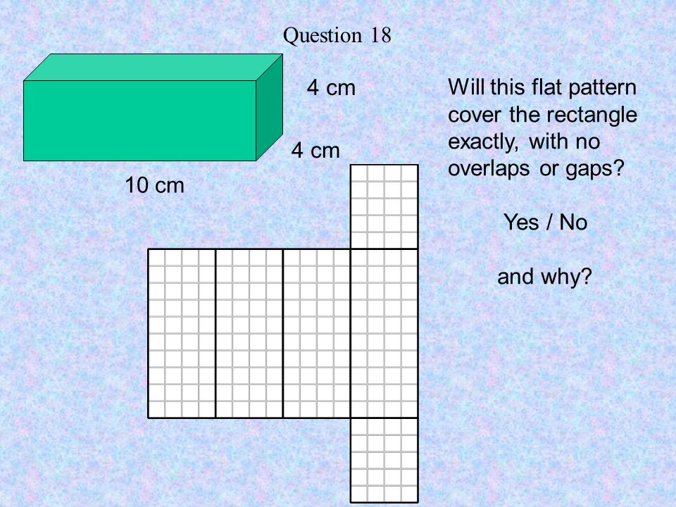 Question 18 4 cm. Will this flat pattern. cover the rectangle exactly, with no overlaps or gaps Yes / No.