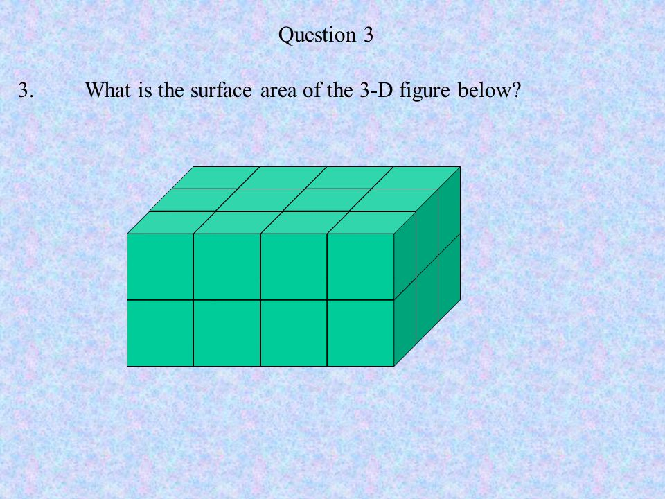 Question 3 3. What is the surface area of the 3-D figure below