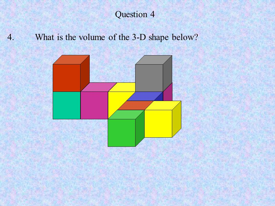 Question 4 4. What is the volume of the 3-D shape below
