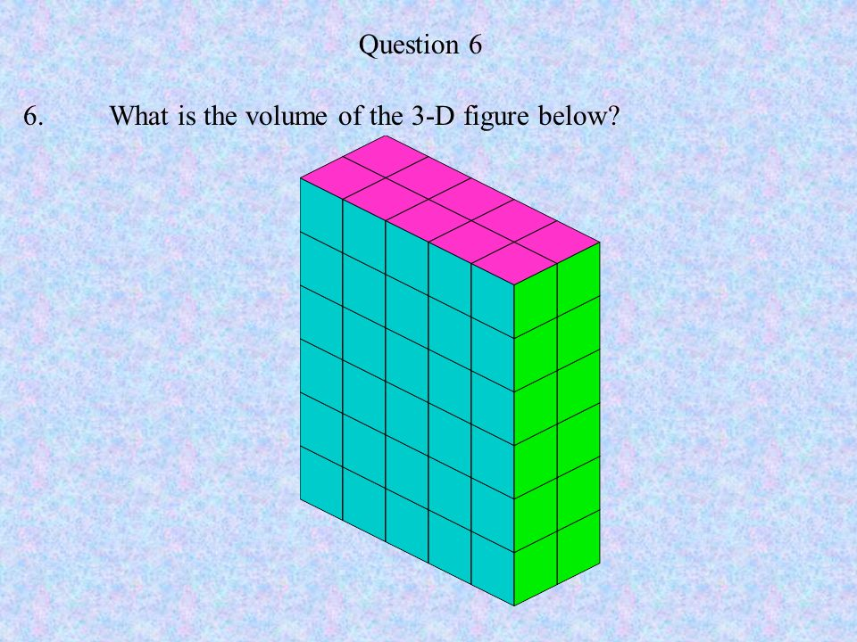 Question 6 6. What is the volume of the 3-D figure below