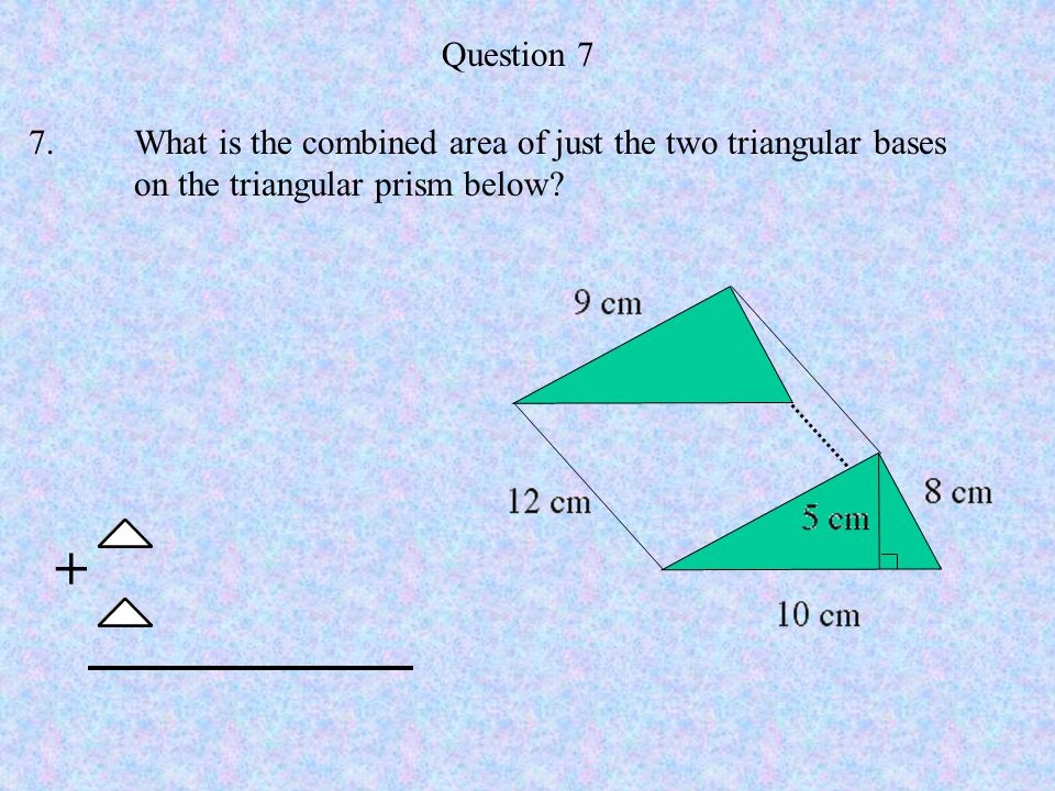 Question 7 7. What is the combined area of just the two triangular bases. on the triangular prism below