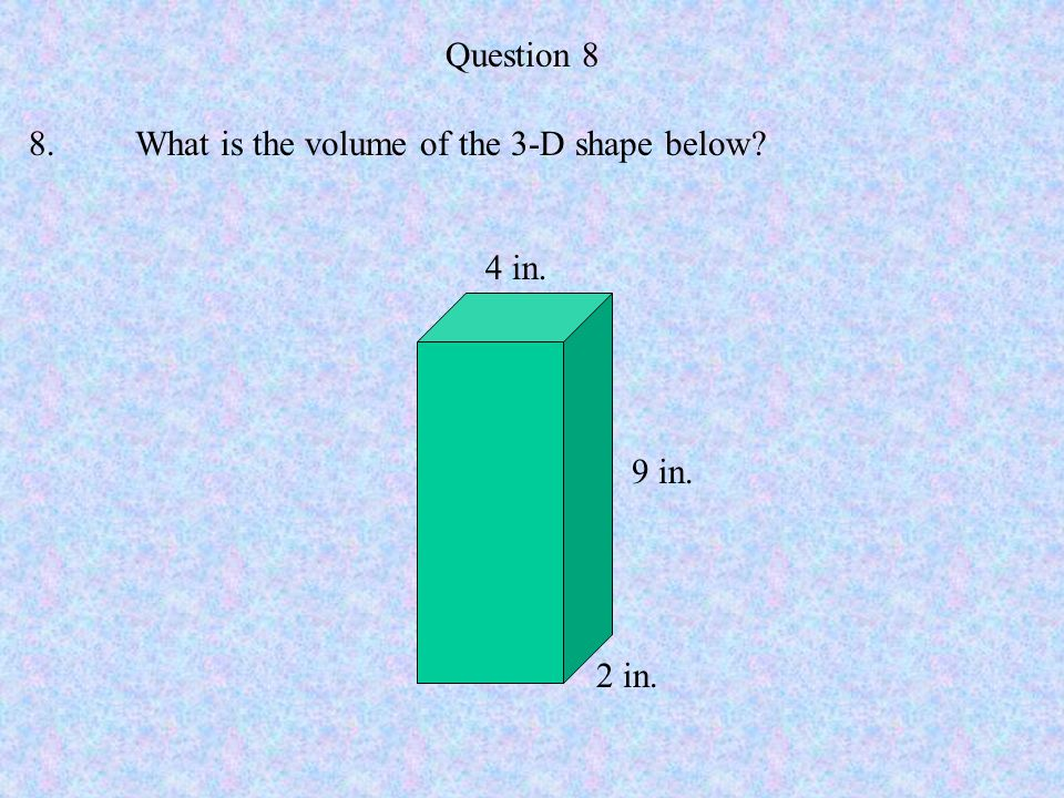 Question 8 8. What is the volume of the 3-D shape below 4 in. 9 in. 2 in.