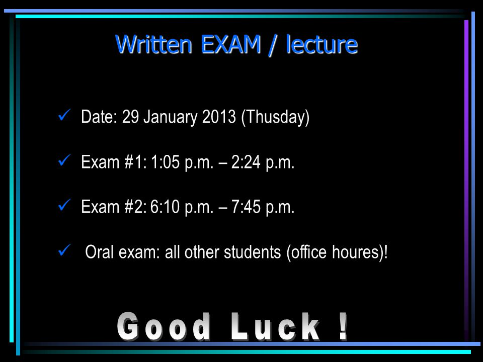 Written EXAM / lecture Good Luck ! Date: 29 January 2013 (Thusday)