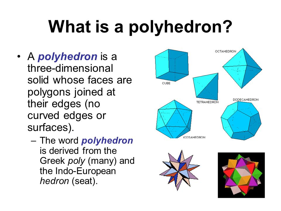 What is a polyhedron A polyhedron is a three-dimensional solid whose faces are polygons joined at their edges (no curved edges or surfaces).