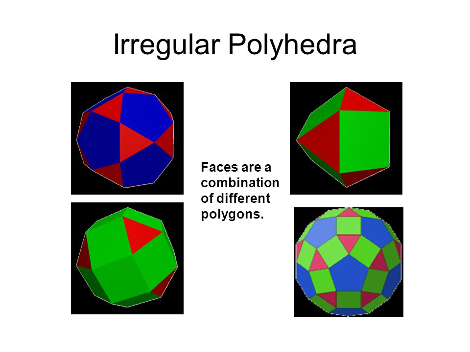 Irregular Polyhedra Faces are a combination of different polygons.