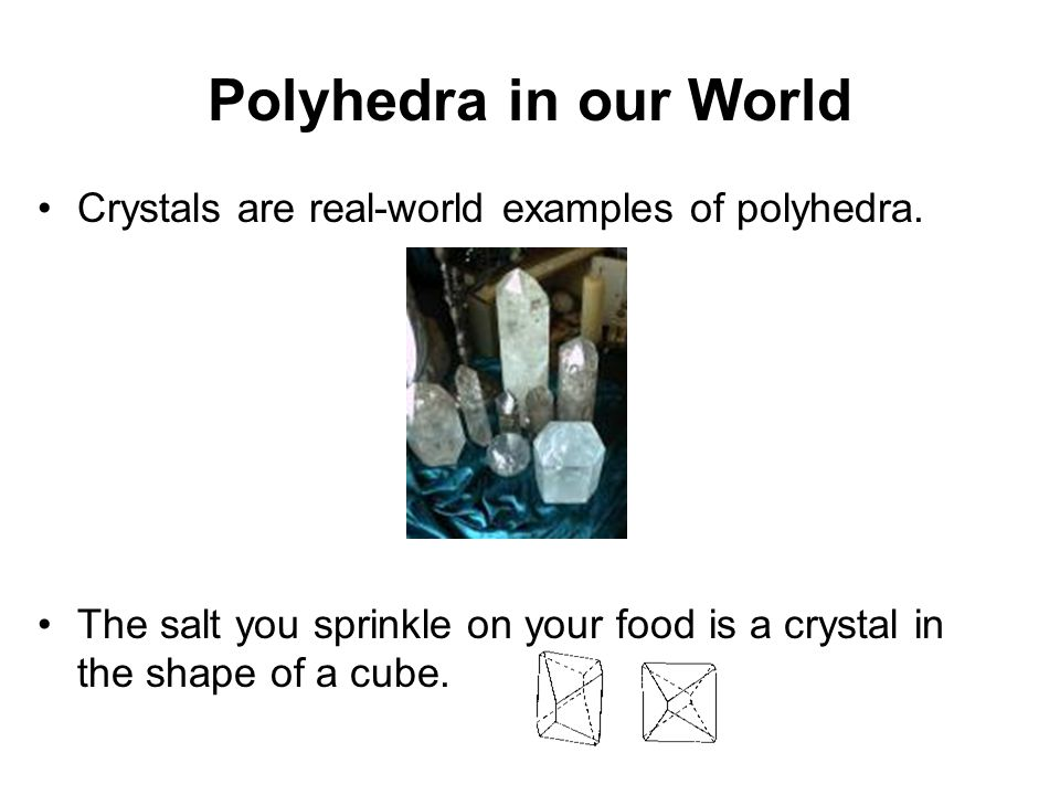 Polyhedra in our World Crystals are real-world examples of polyhedra.
