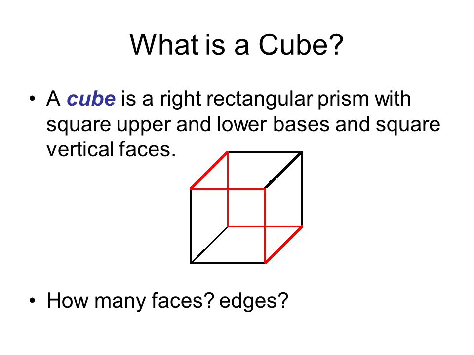 What is a Cube A cube is a right rectangular prism with square upper and lower bases and square vertical faces.
