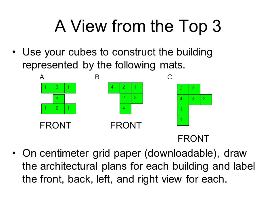 A View from the Top 3 Use your cubes to construct the building represented by the following mats. A. B. C.