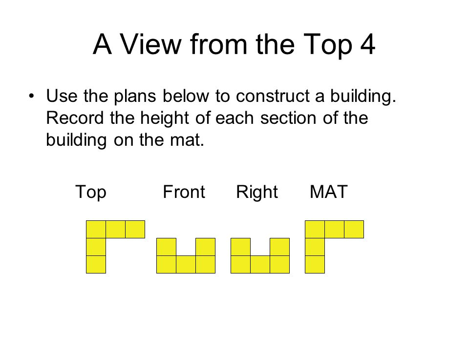 A View from the Top 4 Use the plans below to construct a building. Record the height of each section of the building on the mat.