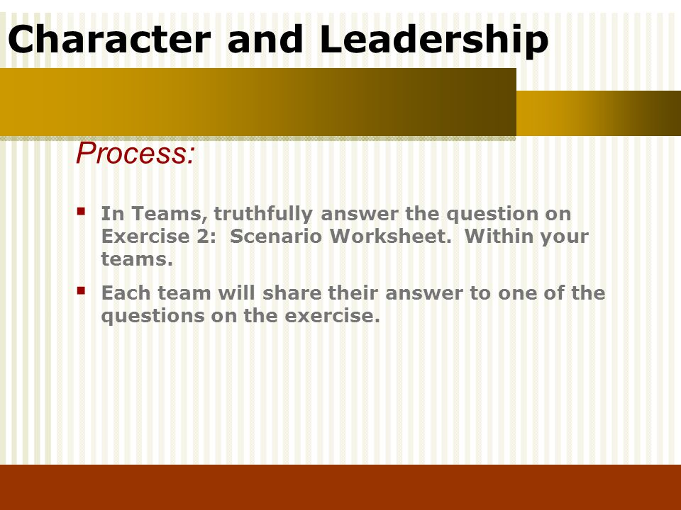 Process: In Teams, truthfully answer the question on Exercise 2: Scenario Worksheet. Within your teams.