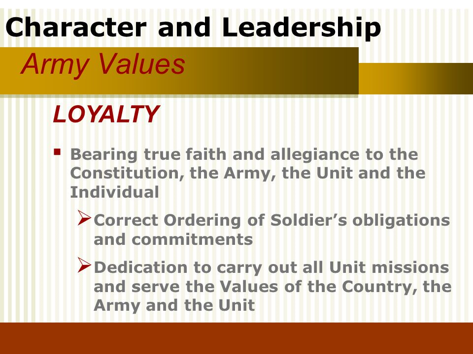 Army Values LOYALTY. Bearing true faith and allegiance to the Constitution, the Army, the Unit and the Individual.