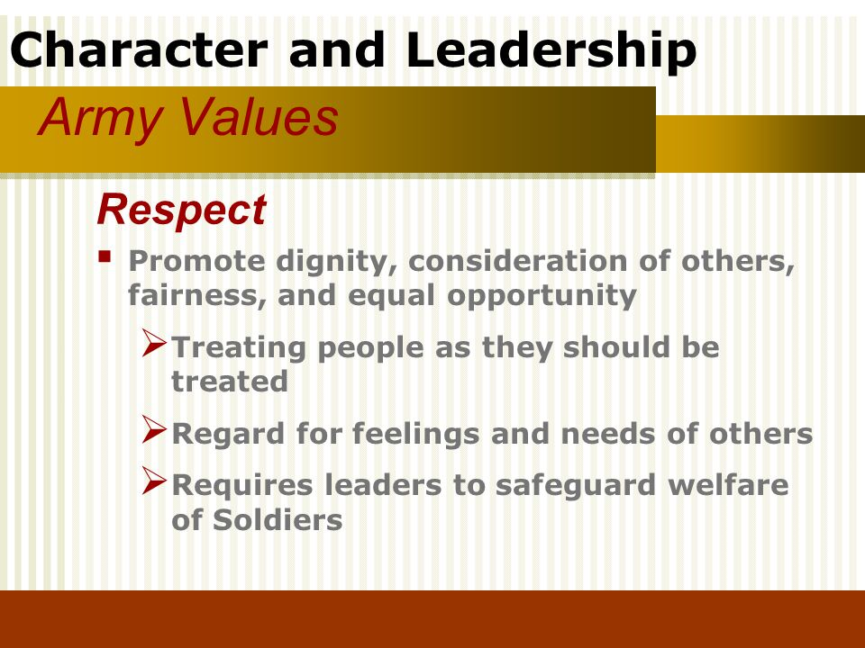Army Values Respect. Promote dignity, consideration of others, fairness, and equal opportunity. Treating people as they should be treated.