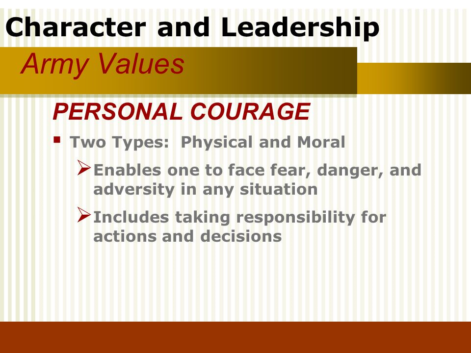Army Values PERSONAL COURAGE Two Types: Physical and Moral