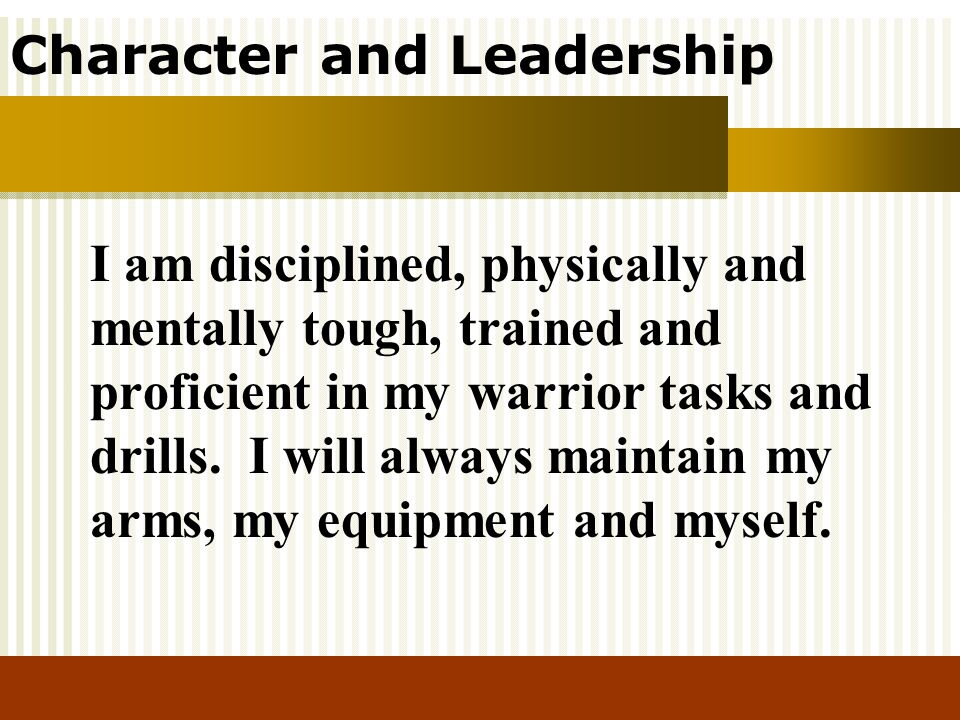 I am disciplined, physically and mentally tough, trained and proficient in my warrior tasks and drills.