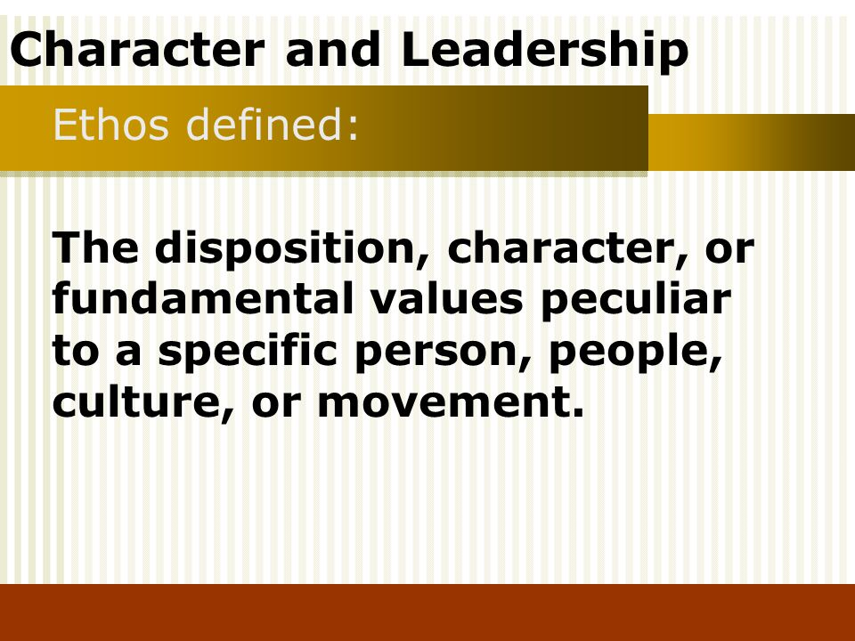 Ethos defined: The disposition, character, or fundamental values peculiar to a specific person, people, culture, or movement.