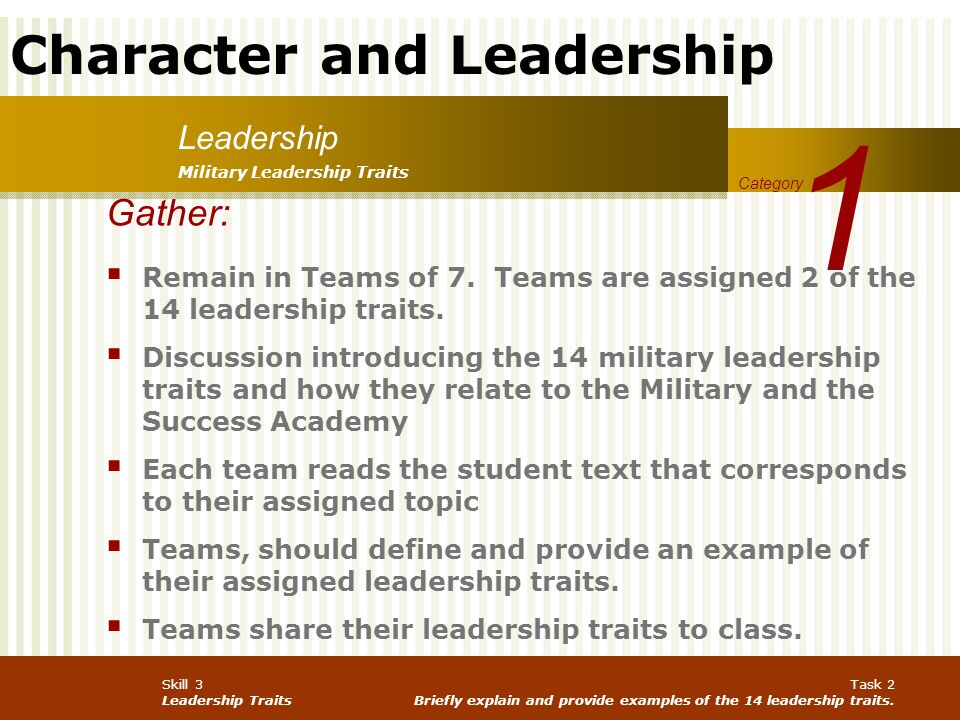 1 Leadership. Military Leadership Traits. Category. Gather: Remain in Teams of 7. Teams are assigned 2 of the 14 leadership traits.