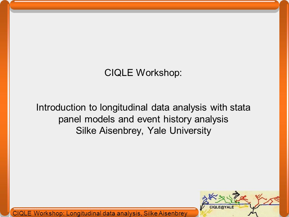 CIQLE Workshop: Introduction to longitudinal data analysis with stata panel models and event history analysis Silke Aisenbrey, Yale University