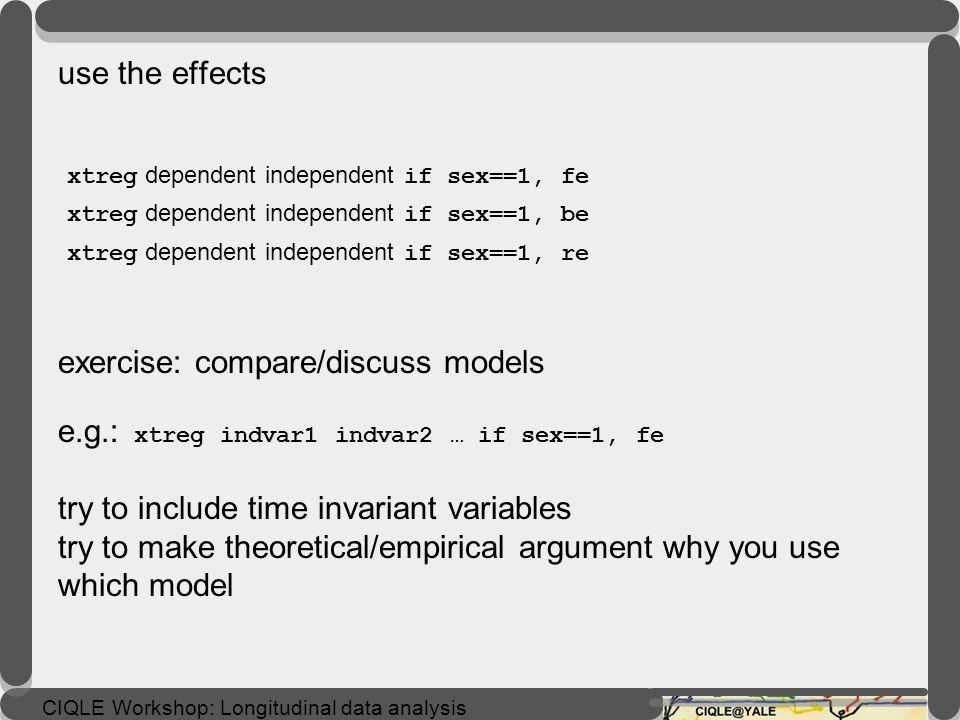 use the effects xtreg dependent independent if sex==1, fe xtreg dependent independent if sex==1, be xtreg dependent independent if sex==1, re exercise: compare/discuss models e.g.: xtreg indvar1 indvar2 … if sex==1, fe try to include time invariant variables try to make theoretical/empirical argument why you use which model