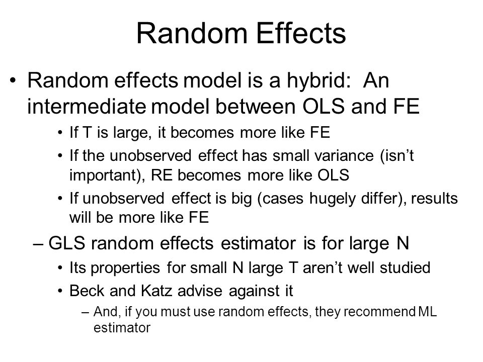 Random Effects Random effects model is a hybrid: An intermediate model between OLS and FE. If T is large, it becomes more like FE.