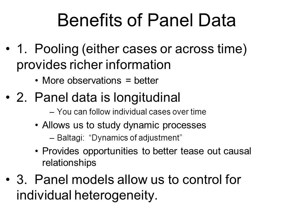 Benefits of Panel Data 1. Pooling (either cases or across time) provides richer information. More observations = better.
