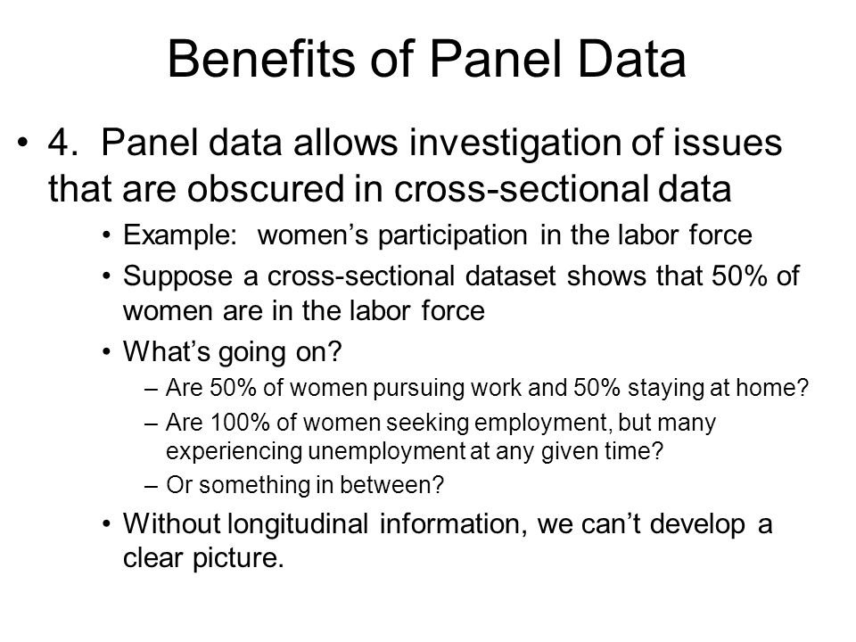 Benefits of Panel Data 4. Panel data allows investigation of issues that are obscured in cross-sectional data.
