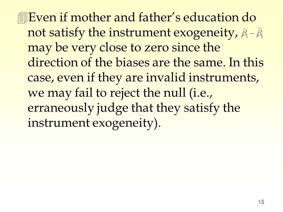 Even if mother and father's education do not satisfy the instrument exogeneity, may be very close to zero since the direction of the biases are the same.