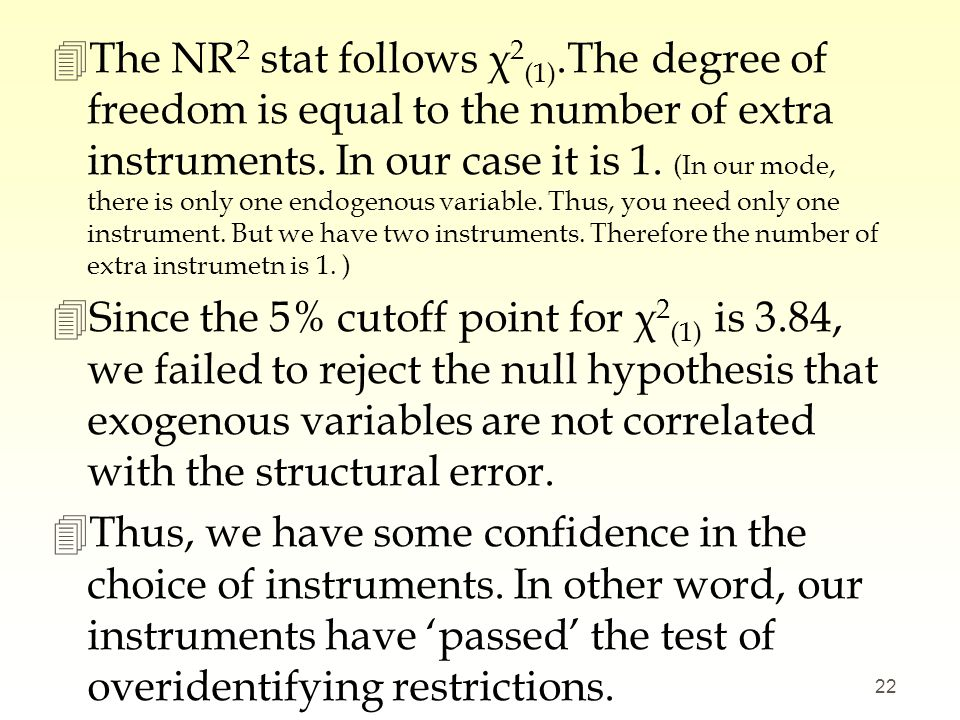 The NR2 stat follows χ2(1).The degree of freedom is equal to the number of extra instruments. In our case it is 1. (In our mode, there is only one endogenous variable. Thus, you need only one instrument. But we have two instruments. Therefore the number of extra instrumetn is 1. )