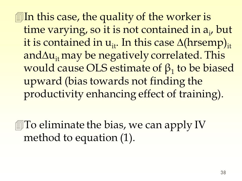 In this case, the quality of the worker is time varying, so it is not contained in ai, but it is contained in uit. In this case ∆(hrsemp)it and∆uit may be negatively correlated. This would cause OLS estimate of β1 to be biased upward (bias towards not finding the productivity enhancing effect of training).