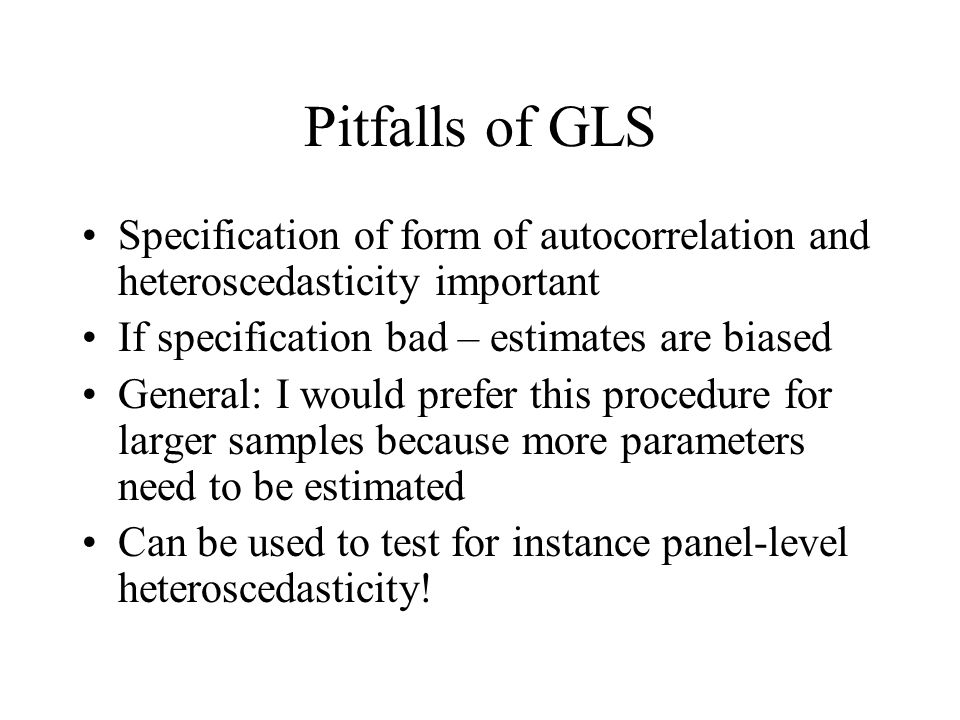 Pitfalls of GLS Specification of form of autocorrelation and heteroscedasticity important. If specification bad – estimates are biased.
