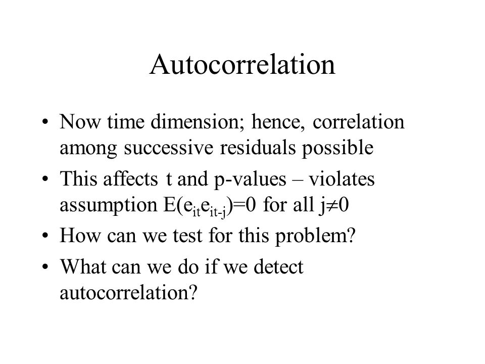 Autocorrelation Now time dimension; hence, correlation among successive residuals possible.