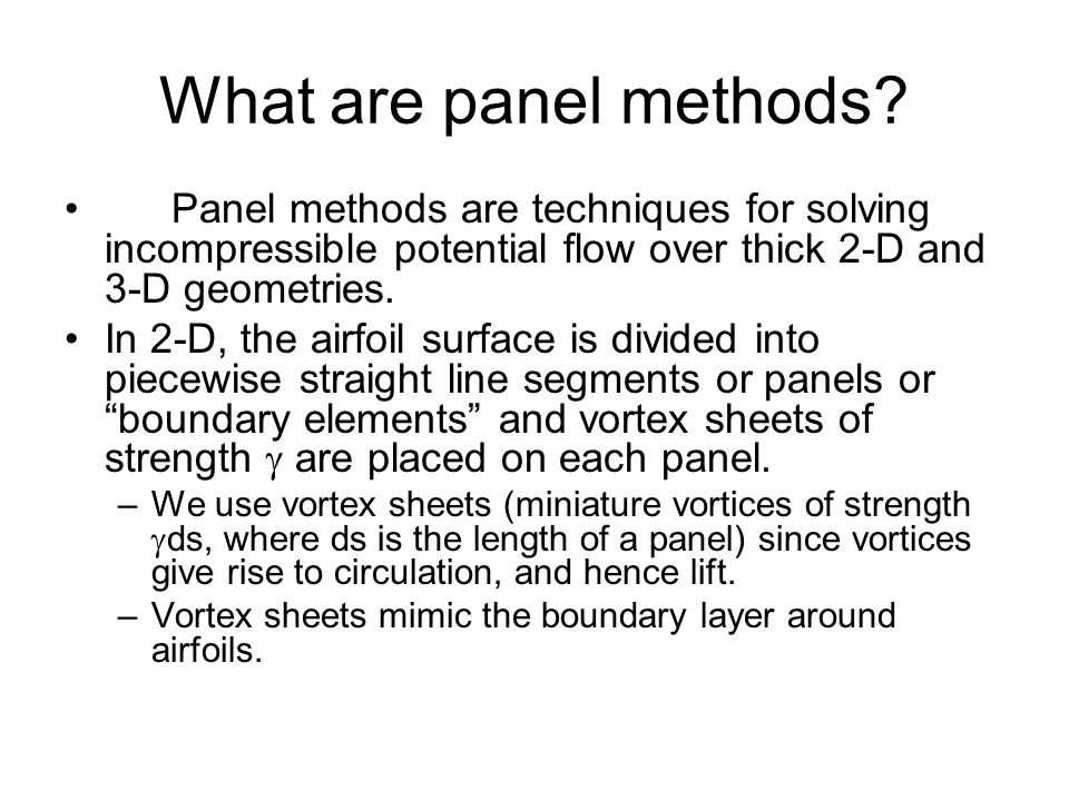 What are panel methods Panel methods are techniques for solving incompressible potential flow over thick 2-D and 3-D geometries.