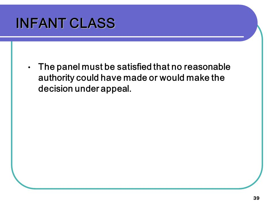 INFANT CLASS The panel must be satisfied that no reasonable authority could have made or would make the decision under appeal.