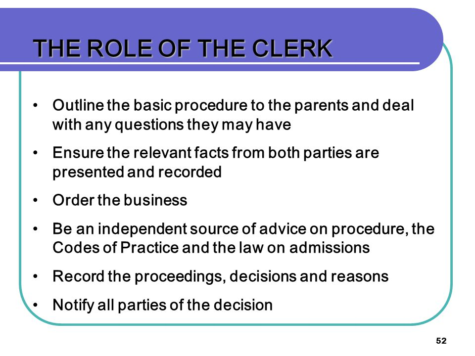 THE ROLE OF THE CLERK Outline the basic procedure to the parents and deal with any questions they may have.