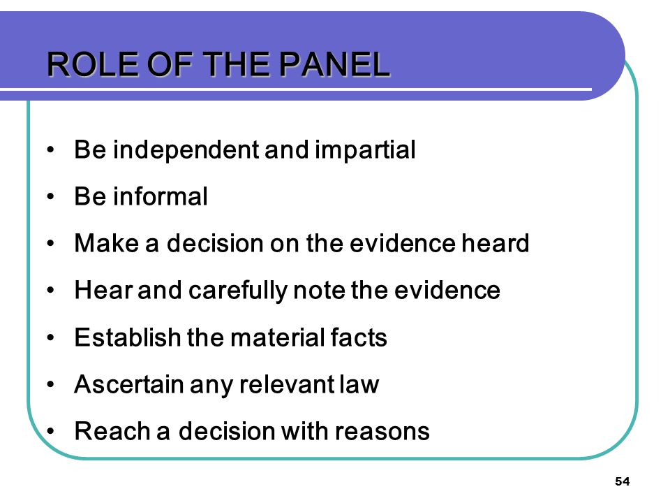 ROLE OF THE PANEL Be independent and impartial Be informal
